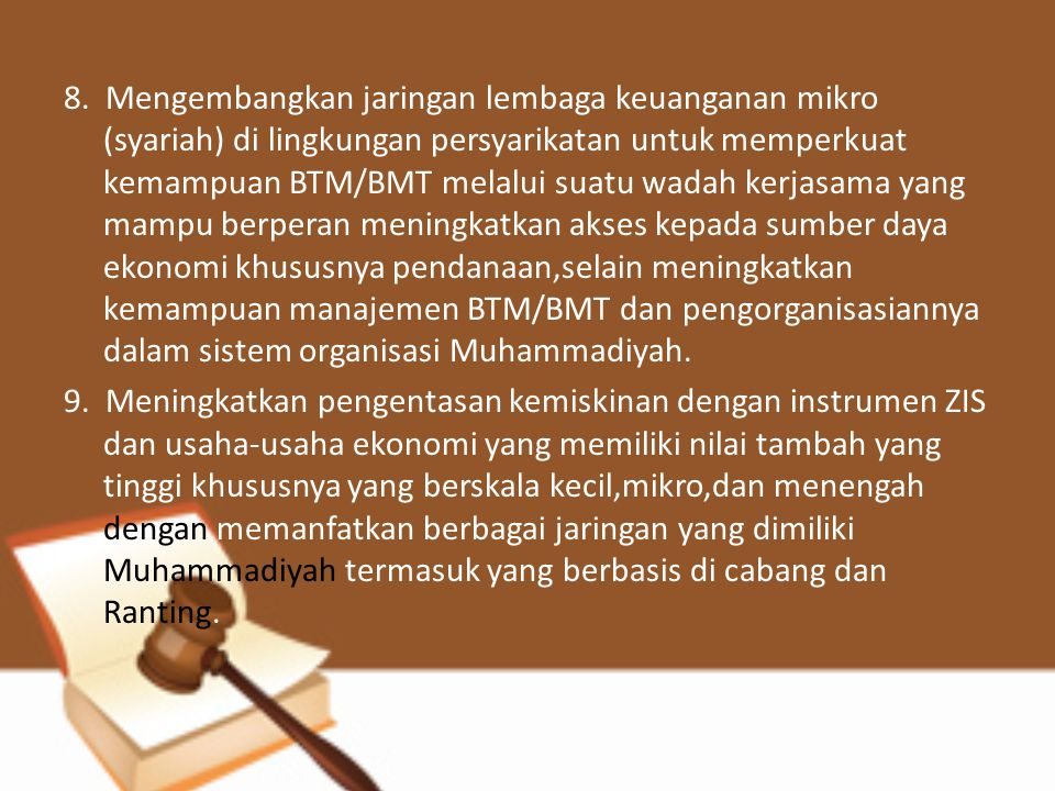 8. Mengembangkan jaringan lembaga keuanganan mikro (syariah) di lingkungan persyarikatan untuk memperkuat kemampuan BTM/BMT melalui suatu wadah kerjasama yang mampu berperan meningkatkan akses kepada sumber daya ekonomi khususnya pendanaan,selain meningkatkan kemampuan manajemen BTM/BMT dan pengorganisasiannya dalam sistem organisasi Muhammadiyah.