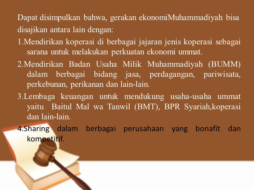 Dapat disimpulkan bahwa, gerakan ekonomiMuhammadiyah bisa disajikan antara lain dengan: 1.Mendirikan koperasi di berbagai jajaran jenis koperasi sebagai sarana untuk melakukan perkuatan ekonomi ummat.