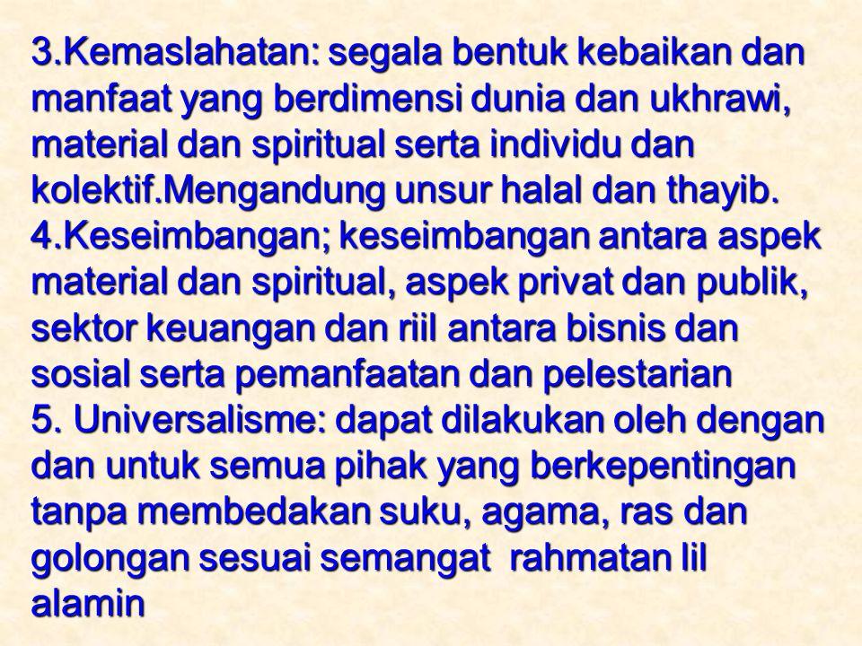 3.Kemaslahatan: segala bentuk kebaikan dan manfaat yang berdimensi dunia dan ukhrawi, material dan spiritual serta individu dan kolektif.Mengandung unsur halal dan thayib.