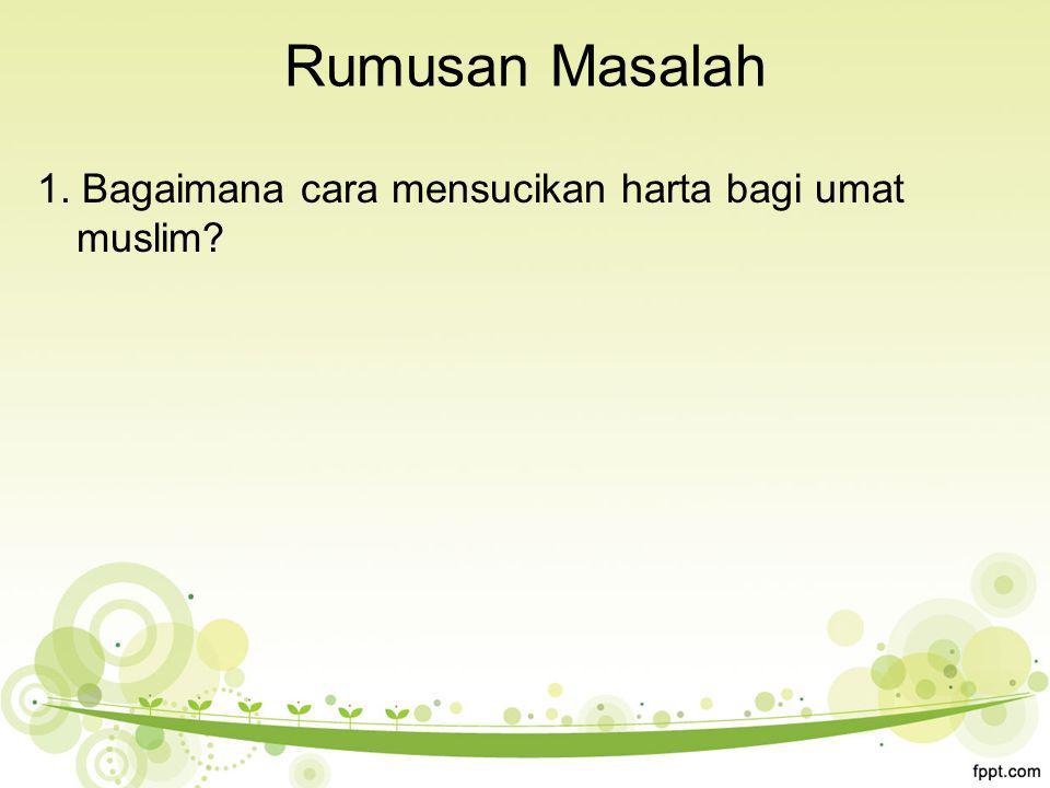 Rumusan Masalah 1. Bagaimana cara mensucikan harta bagi umat muslim