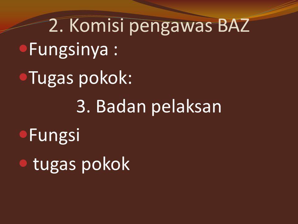 2. Komisi pengawas BAZ Fungsinya : Tugas pokok: 3. Badan pelaksan