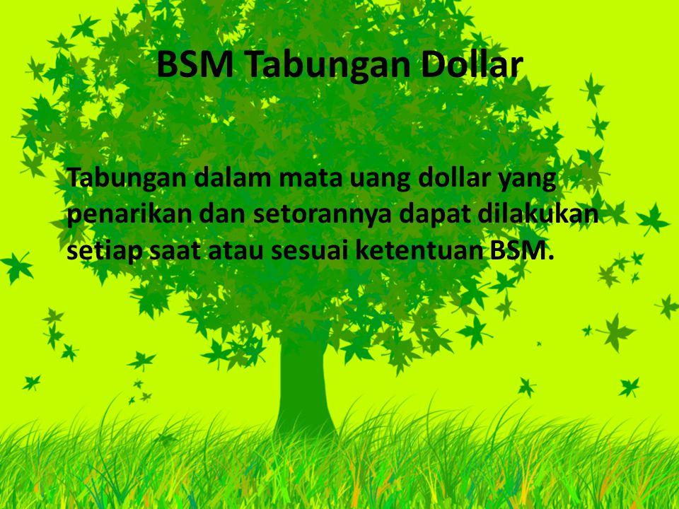 BSM Tabungan Dollar Tabungan dalam mata uang dollar yang penarikan dan setorannya dapat dilakukan setiap saat atau sesuai ketentuan BSM.