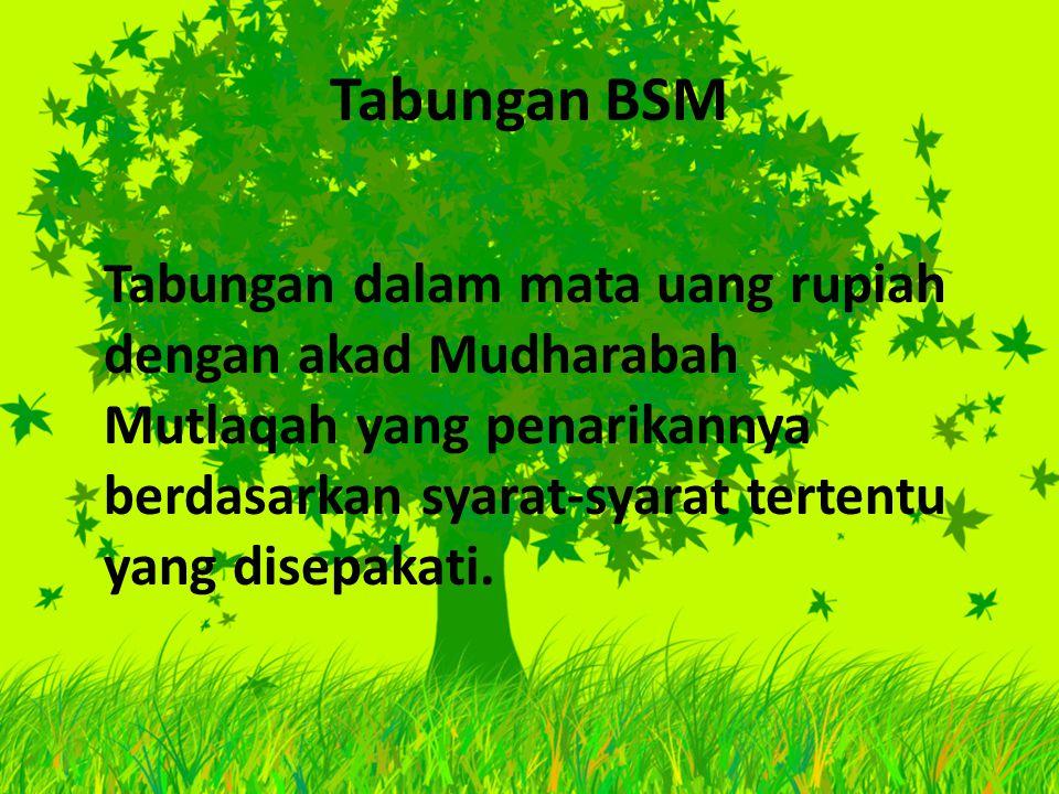 Tabungan BSM Tabungan dalam mata uang rupiah dengan akad Mudharabah Mutlaqah yang penarikannya berdasarkan syarat-syarat tertentu yang disepakati.