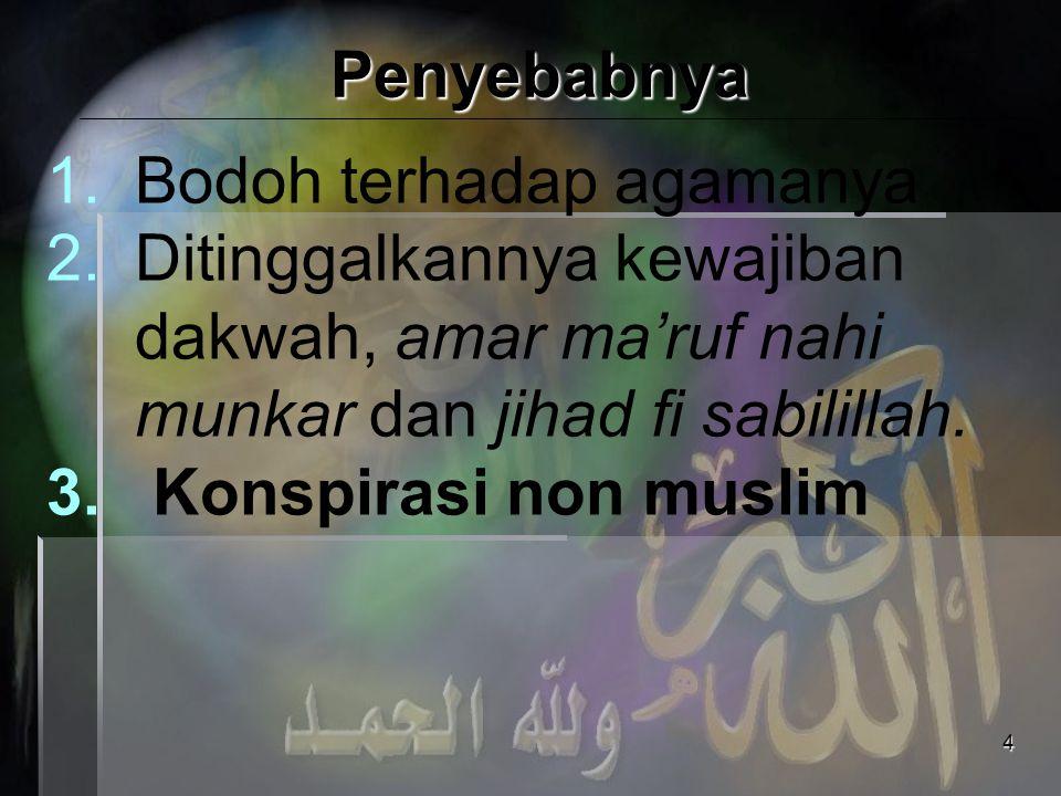 Penyebabnya Bodoh terhadap agamanya. Ditinggalkannya kewajiban dakwah, amar ma'ruf nahi munkar dan jihad fi sabilillah.