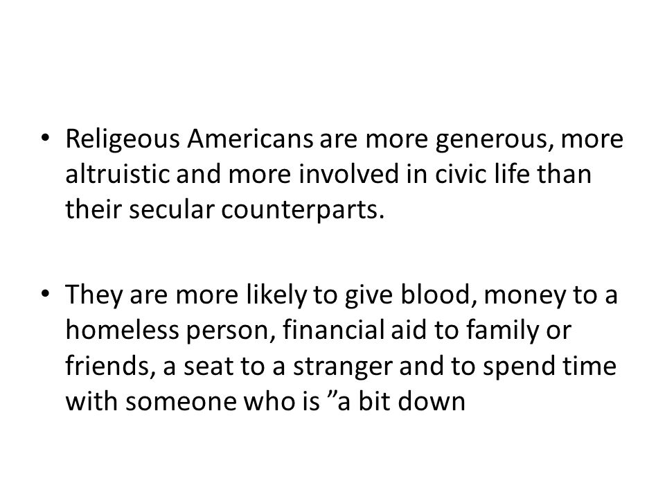 Religeous Americans are more generous, more altruistic and more involved in civic life than their secular counterparts.