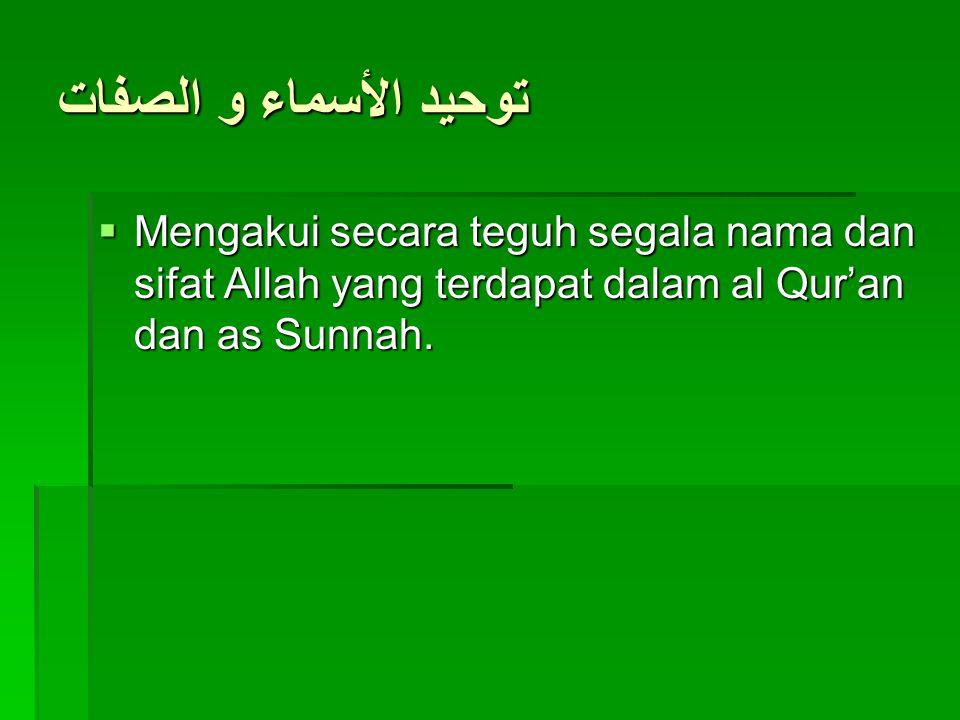 توحيد الأسماء و الصفات Mengakui secara teguh segala nama dan sifat Allah yang terdapat dalam al Qur'an dan as Sunnah.
