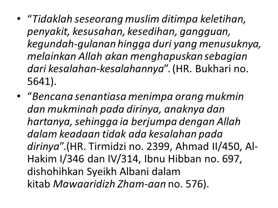 Tidaklah seseorang muslim ditimpa keletihan, penyakit, kesusahan, kesedihan, gangguan, kegundah-gulanan hingga duri yang menusuknya, melainkan Allah akan menghapuskan sebagian dari kesalahan-kesalahannya . (HR. Bukhari no. 5641).