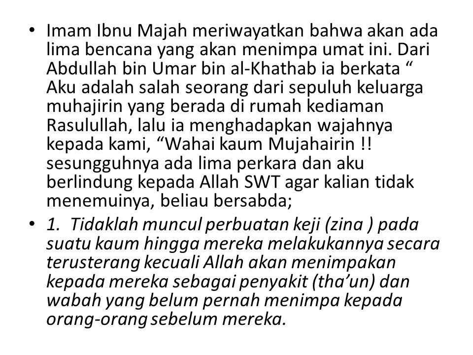 Imam Ibnu Majah meriwayatkan bahwa akan ada lima bencana yang akan menimpa umat ini. Dari Abdullah bin Umar bin al-Khathab ia berkata Aku adalah salah seorang dari sepuluh keluarga muhajirin yang berada di rumah kediaman Rasulullah, lalu ia menghadapkan wajahnya kepada kami, Wahai kaum Mujahairin !! sesungguhnya ada lima perkara dan aku berlindung kepada Allah SWT agar kalian tidak menemuinya, beliau bersabda;