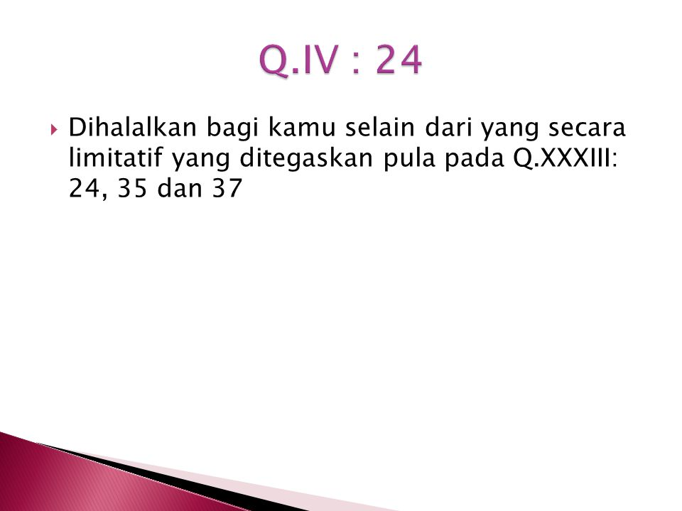 Q.IV : 24 Dihalalkan bagi kamu selain dari yang secara limitatif yang ditegaskan pula pada Q.XXXIII: 24, 35 dan 37.