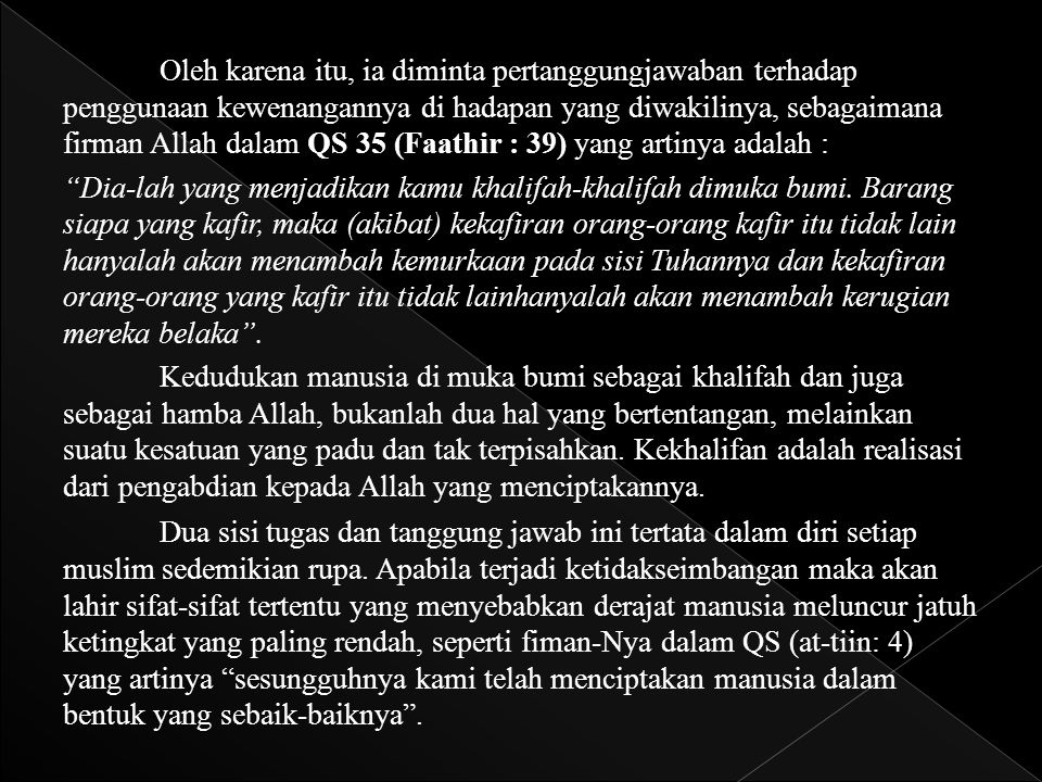 Oleh karena itu, ia diminta pertanggungjawaban terhadap penggunaan kewenangannya di hadapan yang diwakilinya, sebagaimana firman Allah dalam QS 35 (Faathir : 39) yang artinya adalah :