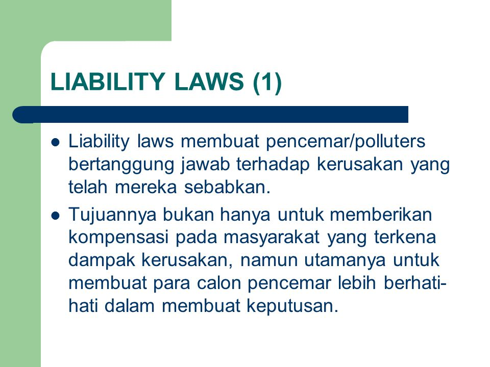 LIABILITY LAWS (1) Liability laws membuat pencemar/polluters bertanggung jawab terhadap kerusakan yang telah mereka sebabkan.