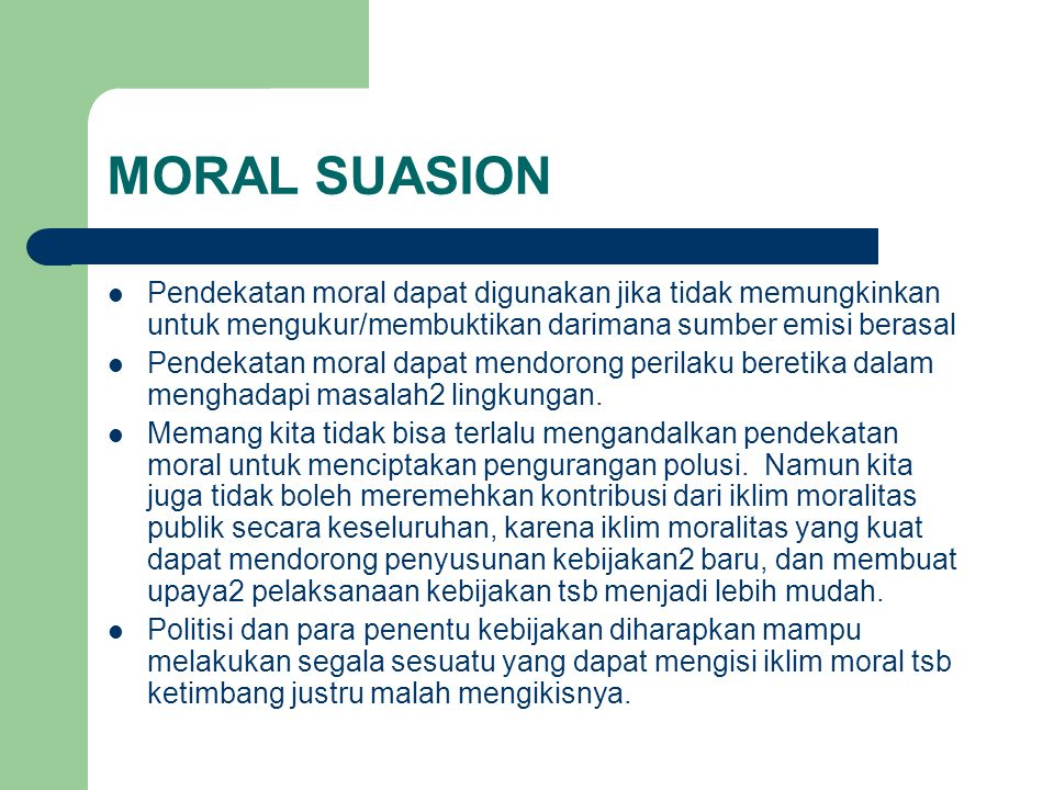 MORAL SUASION Pendekatan moral dapat digunakan jika tidak memungkinkan untuk mengukur/membuktikan darimana sumber emisi berasal.