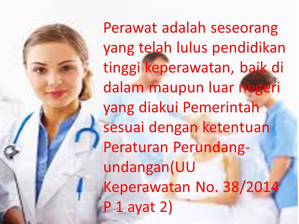 Perawat adalah seseorang yang telah lulus pendidikan tinggi keperawatan, baik di dalam maupun luar negeri yang diakui Pemerintah sesuai dengan ketentuan Peraturan Perundang-undangan(UU Keperawatan No.