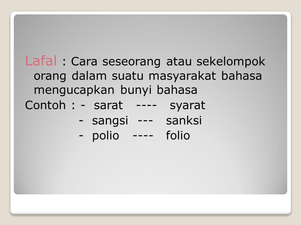 Lafal : Cara seseorang atau sekelompok orang dalam suatu masyarakat bahasa mengucapkan bunyi bahasa