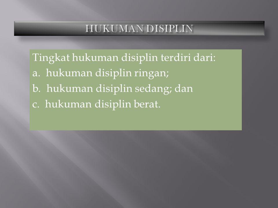 HUKUMAN DISIPLIN Tingkat hukuman disiplin terdiri dari: a.
