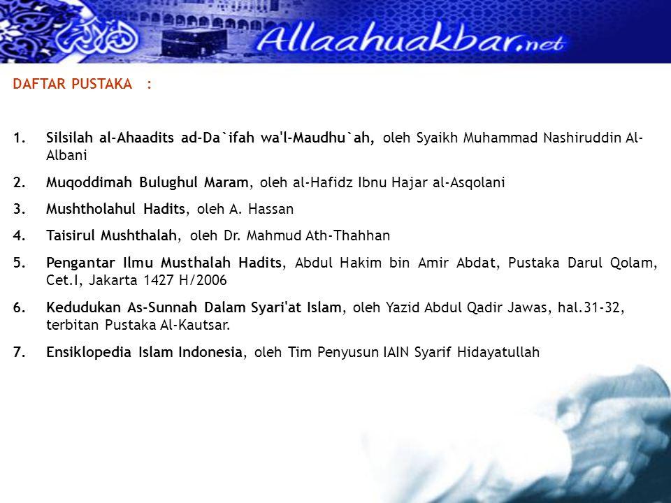 DAFTAR PUSTAKA : Silsilah al-Ahaadits ad-Da`ifah wa l-Maudhu`ah, oleh Syaikh Muhammad Nashiruddin Al-Albani.