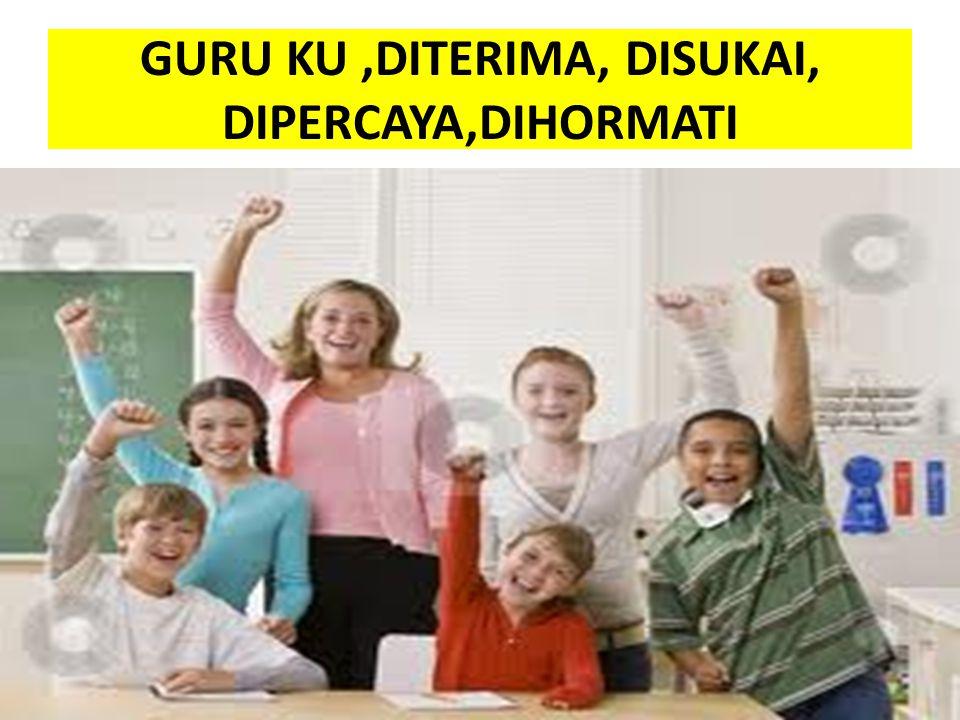 GURU KU ,DITERIMA, DISUKAI, DIPERCAYA,DIHORMATI