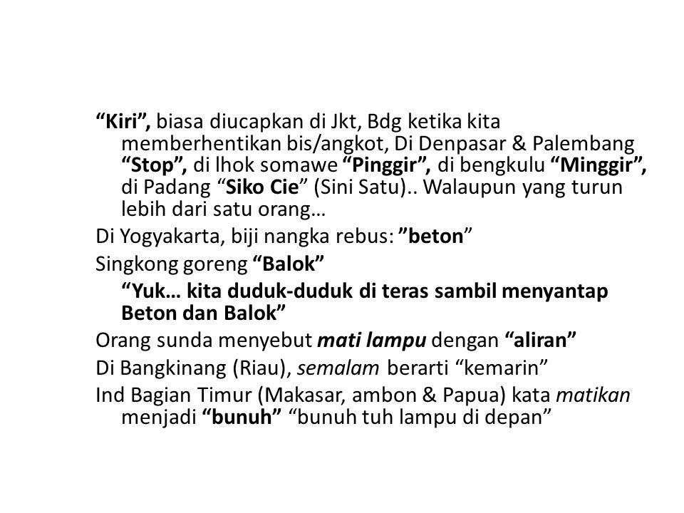 Kiri , biasa diucapkan di Jkt, Bdg ketika kita memberhentikan bis/angkot, Di Denpasar & Palembang Stop , di lhok somawe Pinggir , di bengkulu Minggir , di Padang Siko Cie (Sini Satu).. Walaupun yang turun lebih dari satu orang…