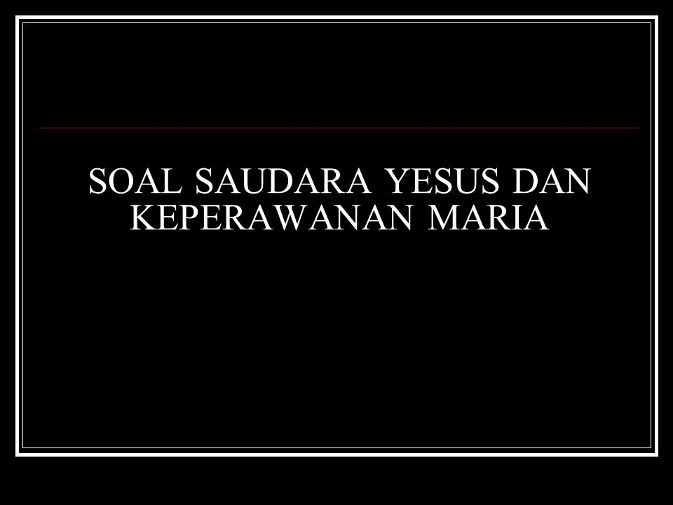 SOAL SAUDARA YESUS DAN KEPERAWANAN MARIA