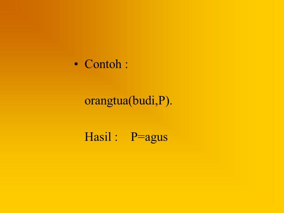 Contoh : orangtua(budi,P). Hasil : P=agus