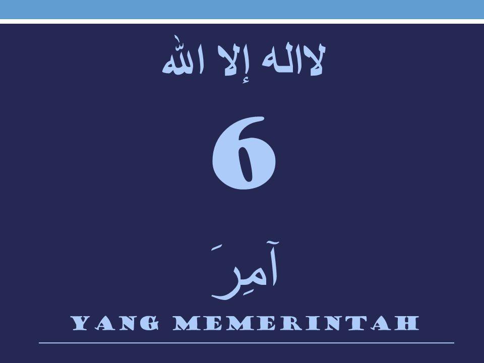 لااله إلا الله 6 آمِرَ Yang memerintah