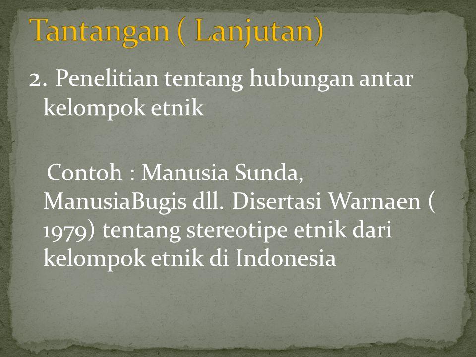 Tantangan ( Lanjutan) 2. Penelitian tentang hubungan antar kelompok etnik.