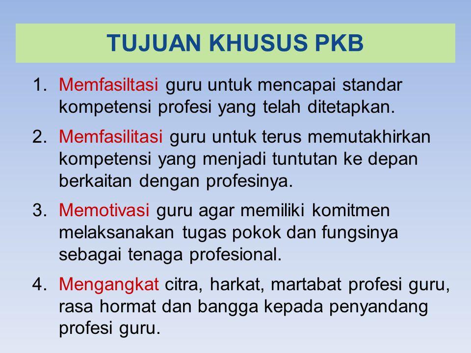 TUJUAN KHUSUS PKB Memfasiltasi guru untuk mencapai standar kompetensi profesi yang telah ditetapkan.