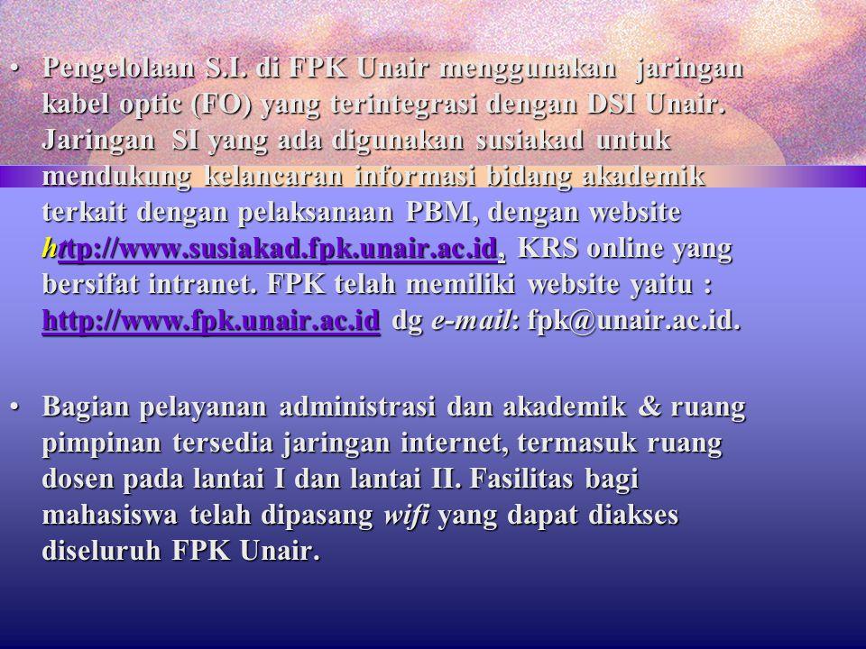 Pengelolaan S.I. di FPK Unair menggunakan jaringan kabel optic (FO) yang terintegrasi dengan DSI Unair. Jaringan SI yang ada digunakan susiakad untuk mendukung kelancaran informasi bidang akademik terkait dengan pelaksanaan PBM, dengan website http://www.susiakad.fpk.unair.ac.id, KRS online yang bersifat intranet. FPK telah memiliki website yaitu : http://www.fpk.unair.ac.id dg e-mail: fpk@unair.ac.id.