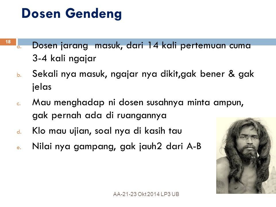 Dosen Gendeng Dosen jarang masuk, dari 14 kali pertemuan cuma 3-4 kali ngajar. Sekali nya masuk, ngajar nya dikit,gak bener & gak jelas.