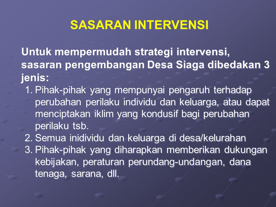 SASARAN INTERVENSI Untuk mempermudah strategi intervensi, sasaran pengembangan Desa Siaga dibedakan 3 jenis: