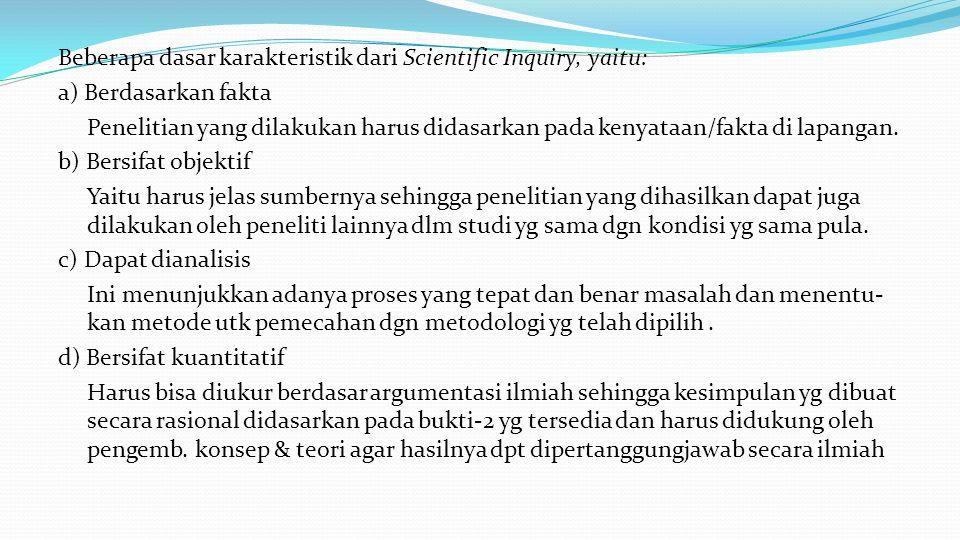 Beberapa dasar karakteristik dari Scientific Inquiry, yaitu: a) Berdasarkan fakta Penelitian yang dilakukan harus didasarkan pada kenyataan/fakta di lapangan.