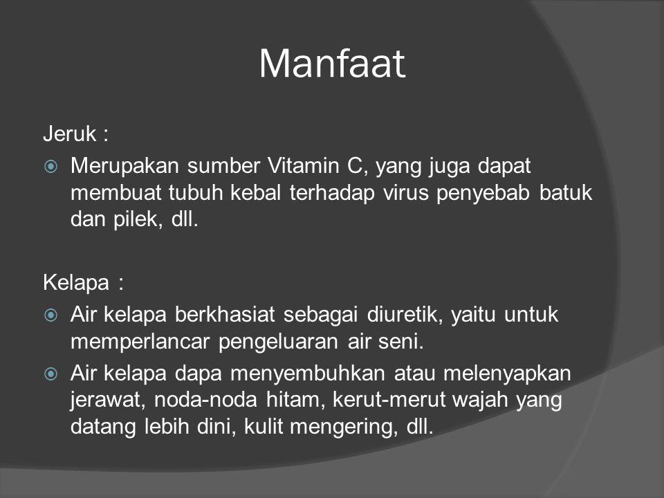 Manfaat Jeruk : Merupakan sumber Vitamin C, yang juga dapat membuat tubuh kebal terhadap virus penyebab batuk dan pilek, dll.