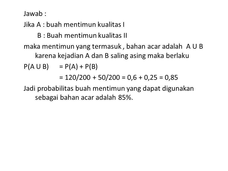 Jawab : Jika A : buah mentimun kualitas I B : Buah mentimun kualitas II maka mentimun yang termasuk , bahan acar adalah A U B karena kejadian A dan B saling asing maka berlaku P(A U B) = P(A) + P(B) = 120/200 + 50/200 = 0,6 + 0,25 = 0,85 Jadi probabilitas buah mentimun yang dapat digunakan sebagai bahan acar adalah 85%.