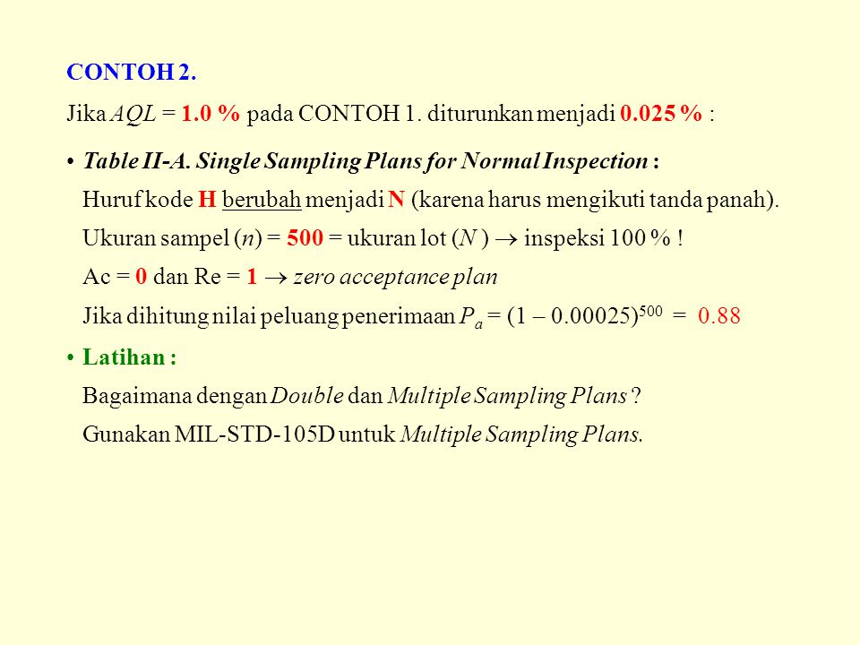 CONTOH 2. Jika AQL = 1.0 % pada CONTOH 1. diturunkan menjadi 0.025 % : Table II-A. Single Sampling Plans for Normal Inspection :