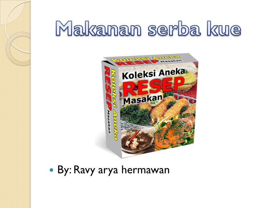 Makanan serba kue By: Ravy arya hermawan