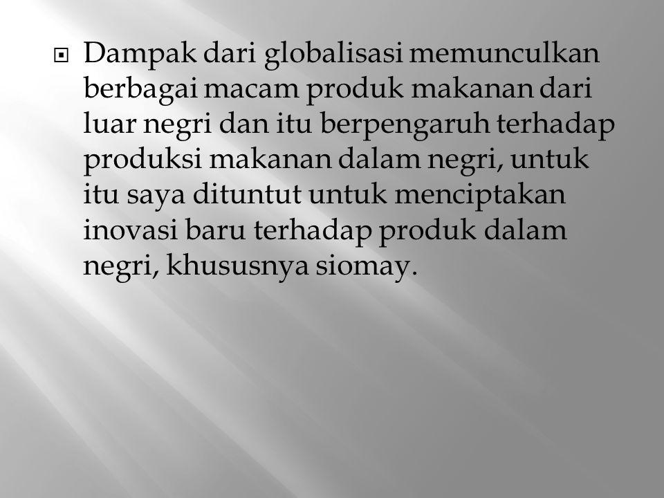 Dampak dari globalisasi memunculkan berbagai macam produk makanan dari luar negri dan itu berpengaruh terhadap produksi makanan dalam negri, untuk itu saya dituntut untuk menciptakan inovasi baru terhadap produk dalam negri, khususnya siomay.