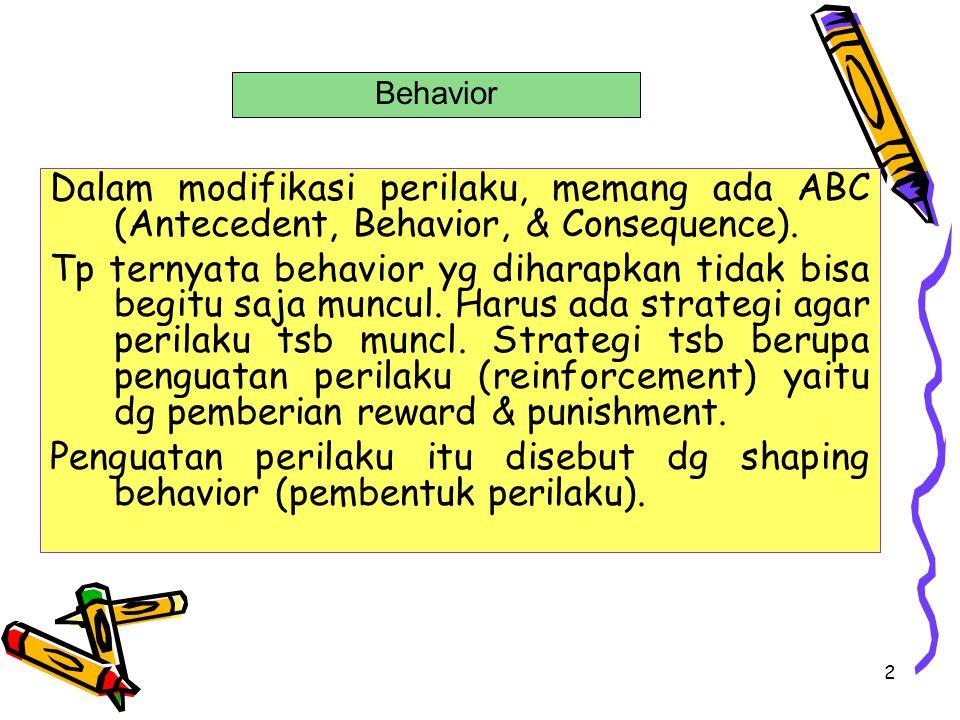 Behavior Dalam modifikasi perilaku, memang ada ABC (Antecedent, Behavior, & Consequence).