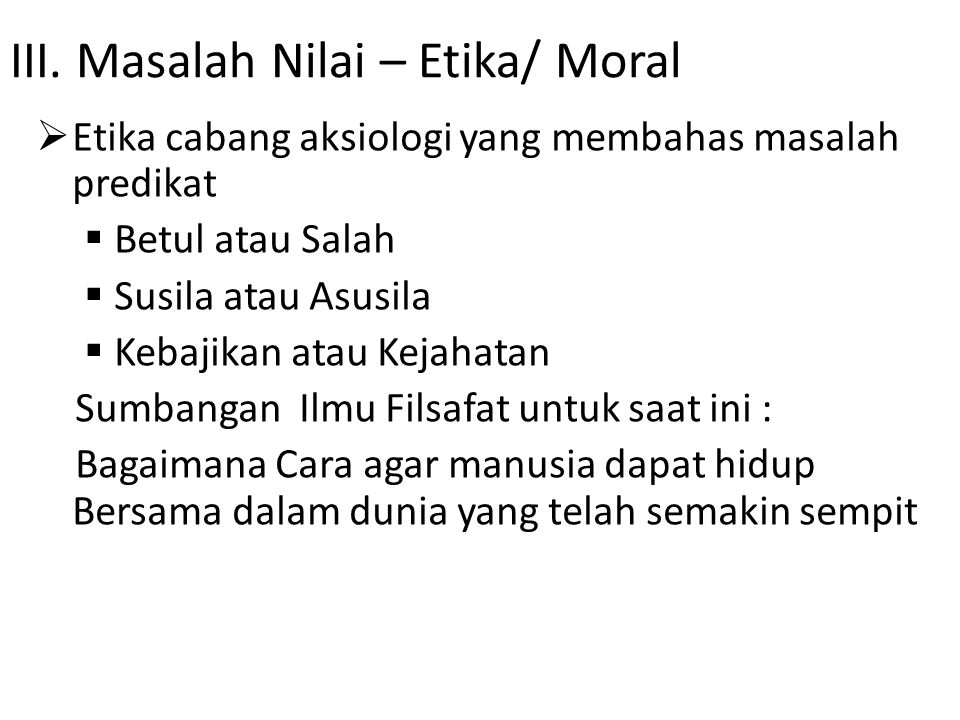 III. Masalah Nilai – Etika/ Moral