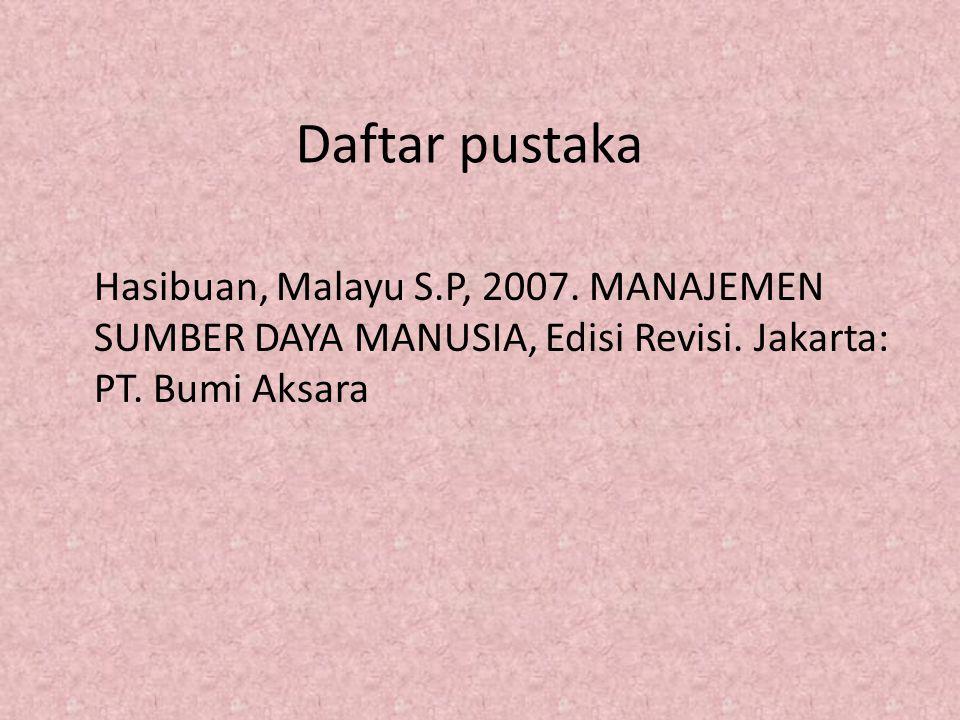 Daftar pustaka Hasibuan, Malayu S.P, 2007. MANAJEMEN SUMBER DAYA MANUSIA, Edisi Revisi.