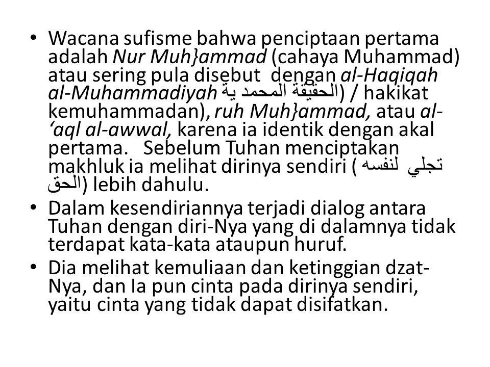 Wacana sufisme bahwa penciptaan pertama adalah Nur Muh}ammad (cahaya Muhammad) atau sering pula disebut dengan al-Haqiqah al-Muhammadiyah الحقيقة المحمد ية) / hakikat kemuhammadan), ruh Muh}ammad, atau al-'aql al-awwal, karena ia identik dengan akal pertama. Sebelum Tuhan menciptakan makhluk ia melihat dirinya sendiri ( لنفسه تجلي الحق) lebih dahulu.