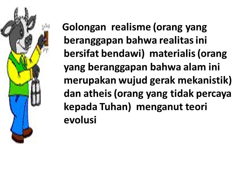 Golongan realisme (orang yang beranggapan bahwa realitas ini bersifat bendawi) materialis (orang yang beranggapan bahwa alam ini merupakan wujud gerak mekanistik) dan atheis (orang yang tidak percaya kepada Tuhan) menganut teori evolusi