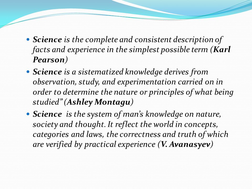 Science is the complete and consistent description of facts and experience in the simplest possible term (Karl Pearson)