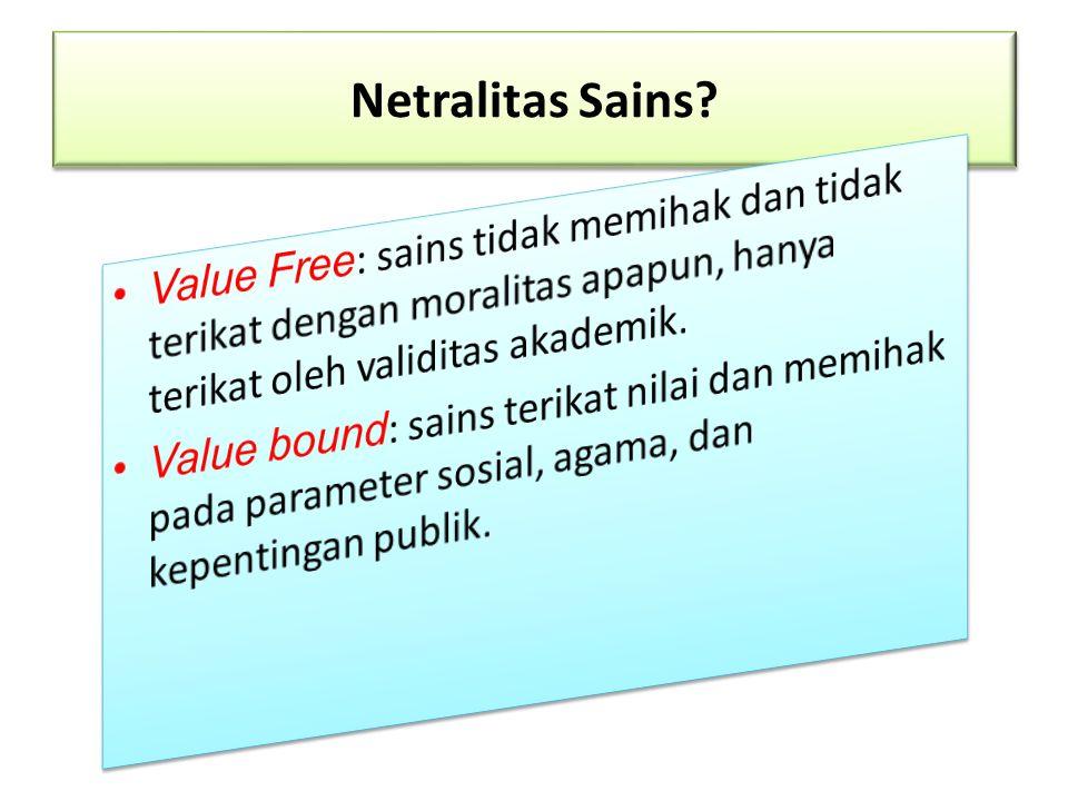 Netralitas Sains Value Free: sains tidak memihak dan tidak terikat dengan moralitas apapun, hanya terikat oleh validitas akademik.