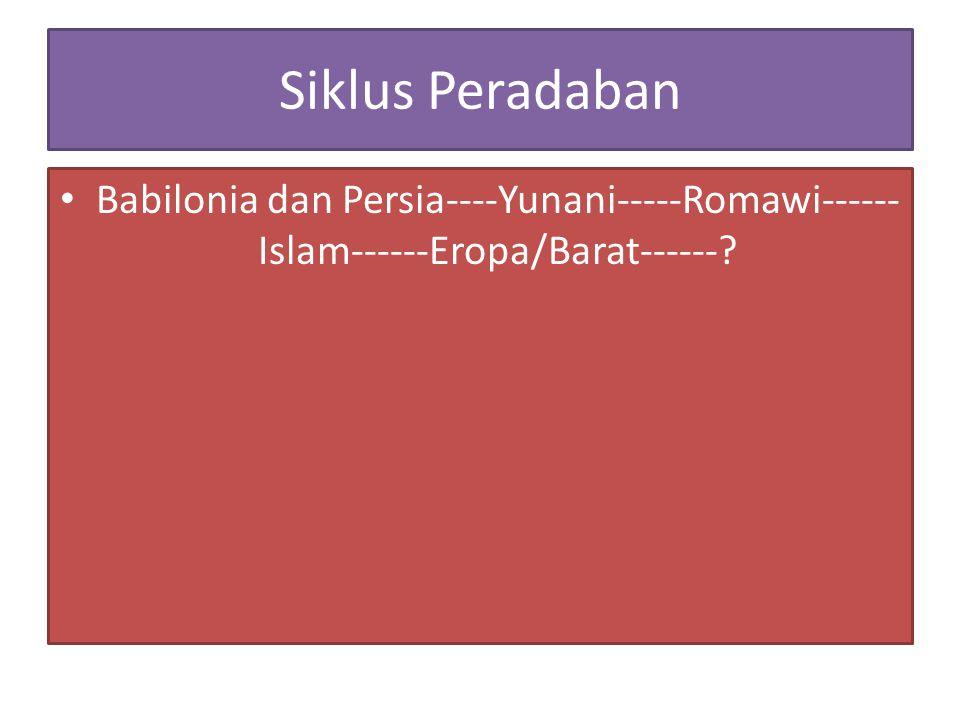Siklus Peradaban Babilonia dan Persia----Yunani-----Romawi------Islam------Eropa/Barat------
