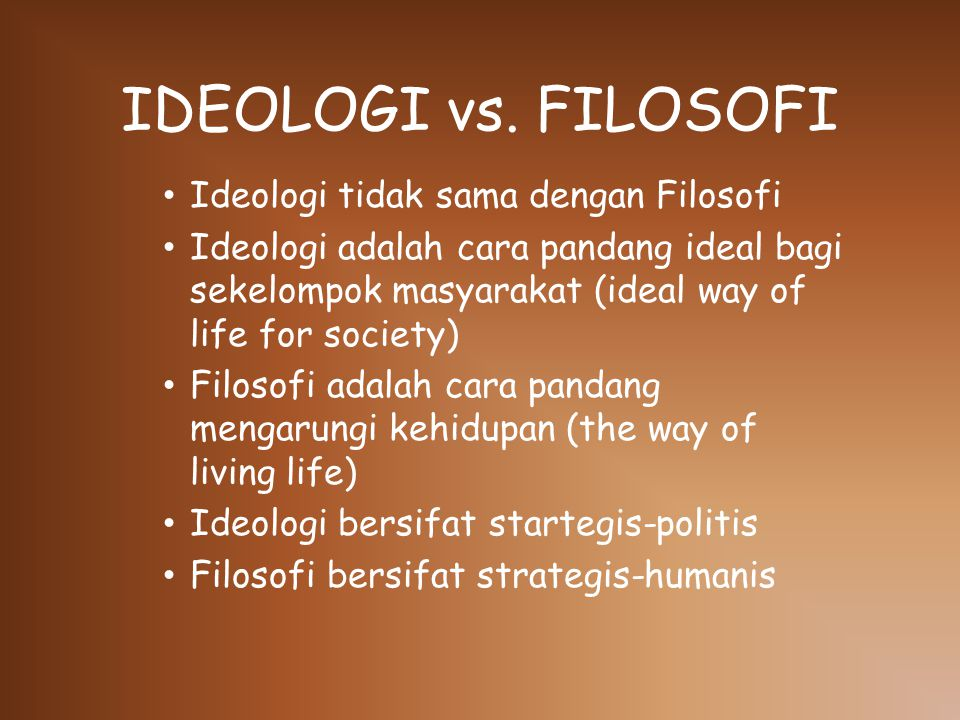 IDEOLOGI vs. FILOSOFI Ideologi tidak sama dengan Filosofi