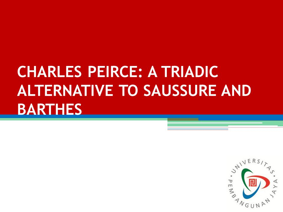 CHARLES PEIRCE: A TRIADIC ALTERNATIVE TO SAUSSURE AND BARTHES