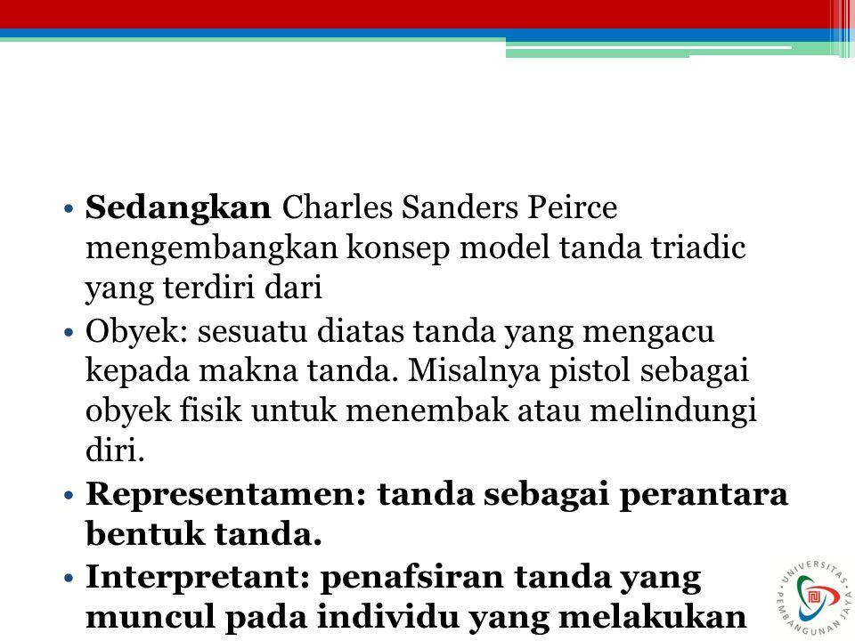 Sedangkan Charles Sanders Peirce mengembangkan konsep model tanda triadic yang terdiri dari
