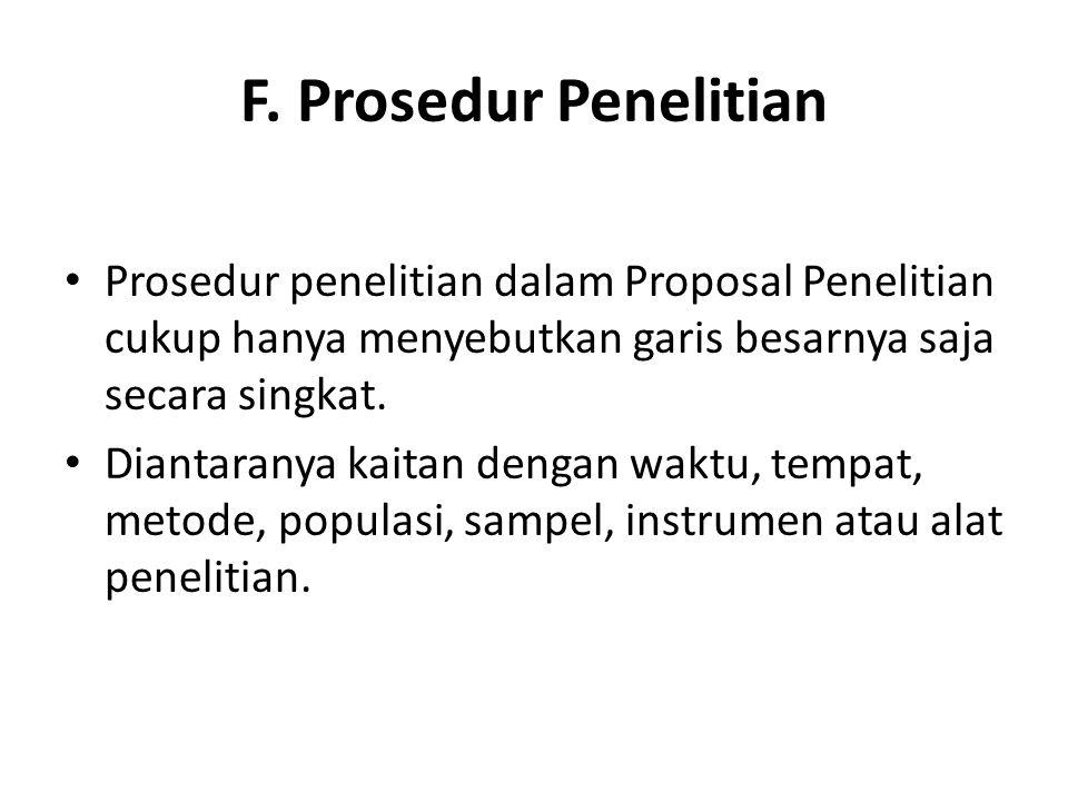 F. Prosedur Penelitian Prosedur penelitian dalam Proposal Penelitian cukup hanya menyebutkan garis besarnya saja secara singkat.