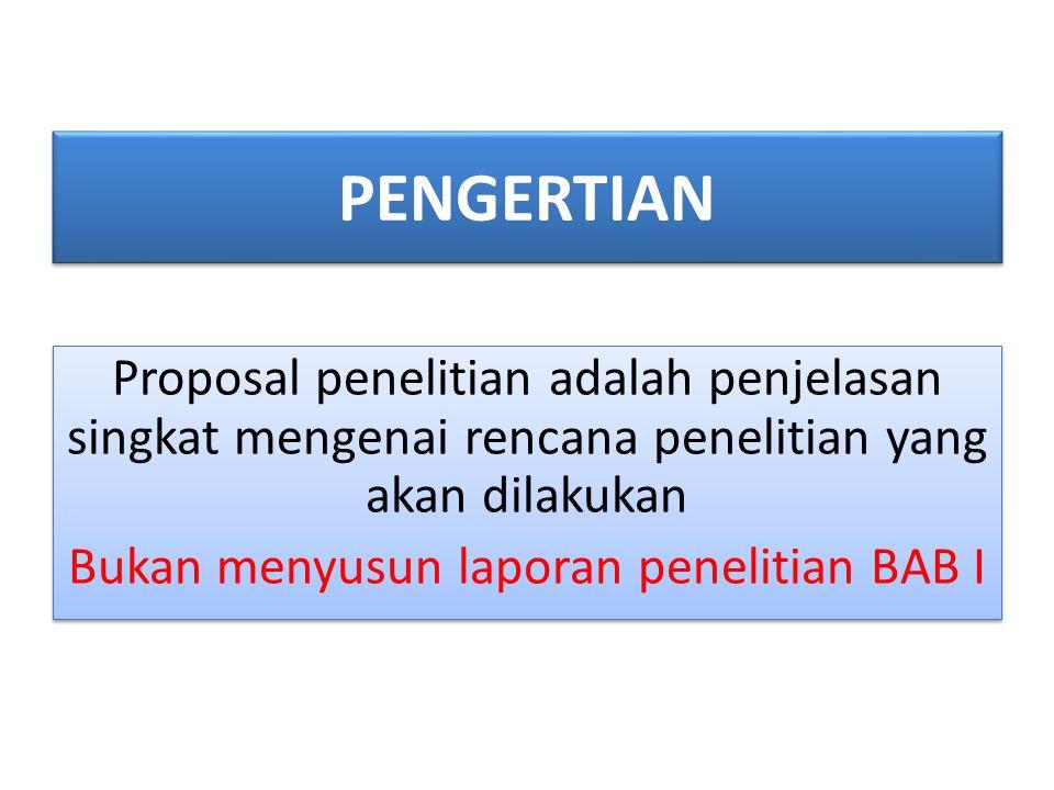 PENGERTIAN Proposal penelitian adalah penjelasan singkat mengenai rencana penelitian yang akan dilakukan Bukan menyusun laporan penelitian BAB I
