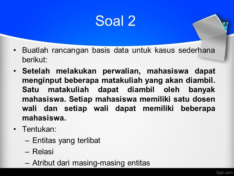 Soal 2 Buatlah rancangan basis data untuk kasus sederhana berikut: